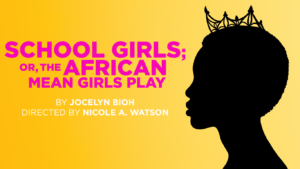 School Girls; Or, The African Mean Girls Play @ Round House Theatre